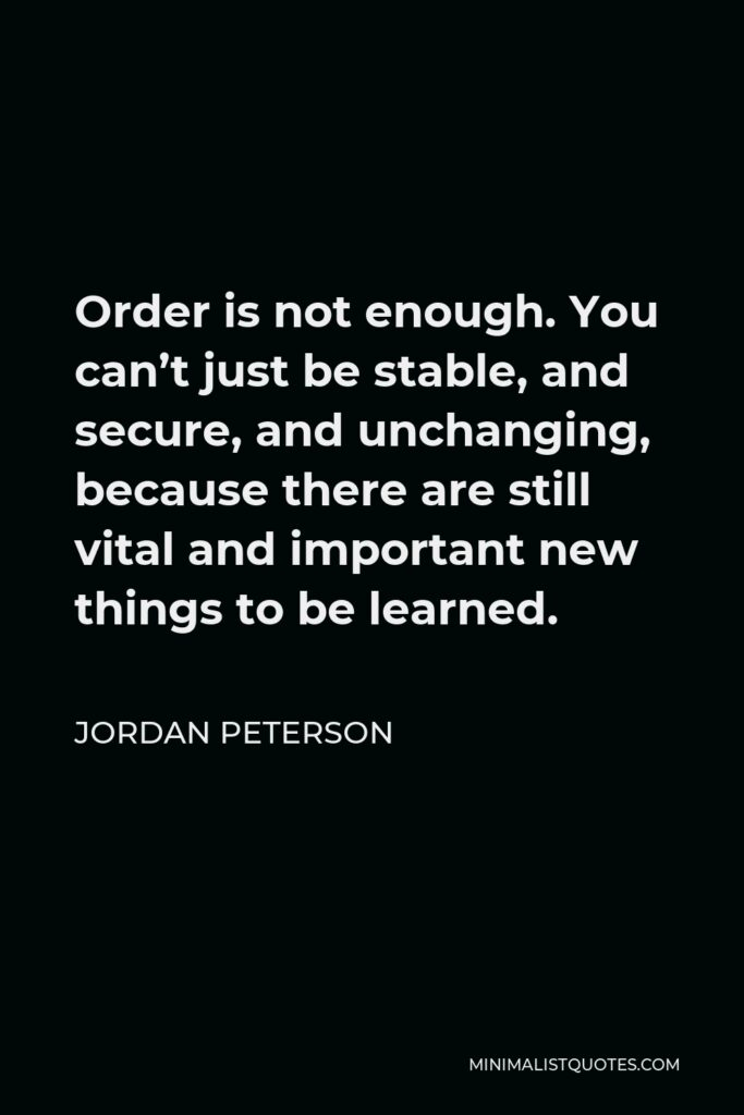 Jordan Peterson Quote - Order is not enough. You can't just be stable, and secure, and unchanging, because there are still vital and important new things to be learned.