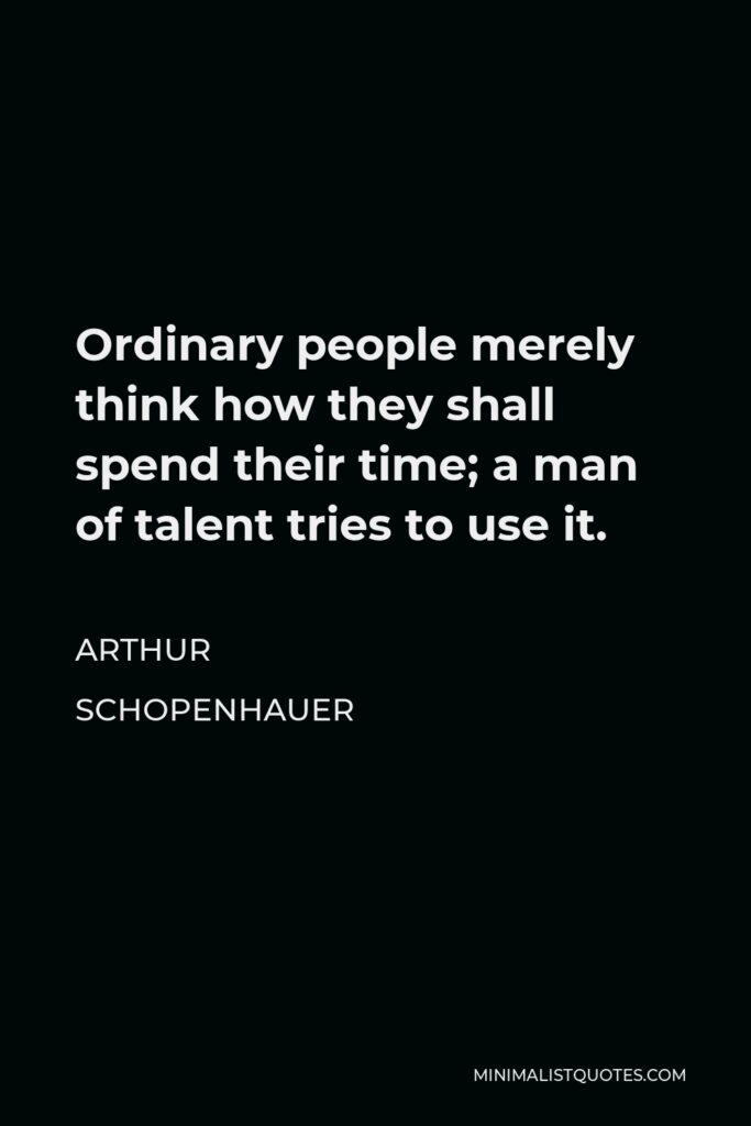 Arthur Schopenhauer Quote - Ordinary people merely think how they shall spend their time; a man of talent tries to use it.