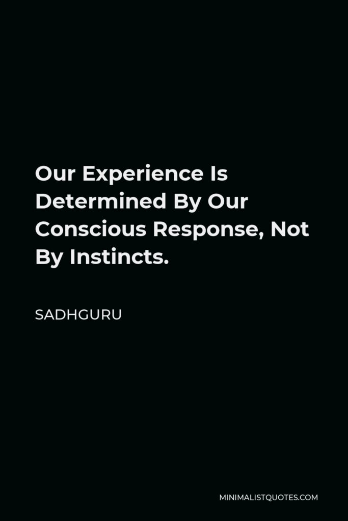 Sadhguru Quote - Our Experience Is Determined By Our Conscious Response, Not By Instincts.