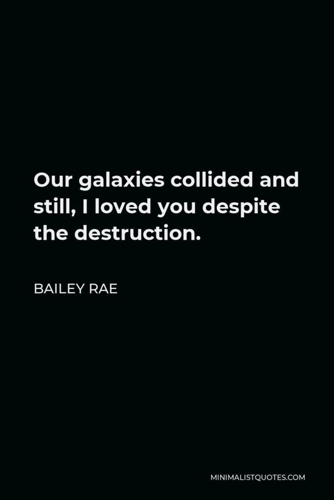 Bailey Rae Quote - Our galaxies collided and still, I loved you despite the destruction.