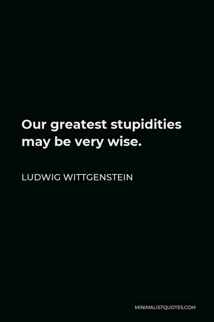 Ludwig Wittgenstein Quote - Our greatest stupidities may be very wise.