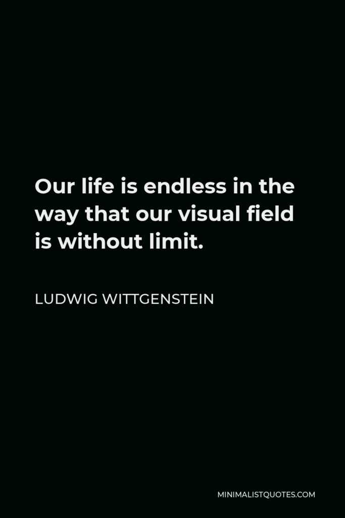 Ludwig Wittgenstein Quote - Our life is endless in the way that our visual field is without limit.