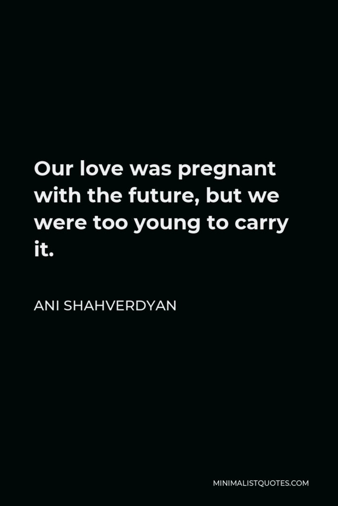 Ani Shahverdyan Quote - Our love was pregnant with the future, but we were too young to carry it.
