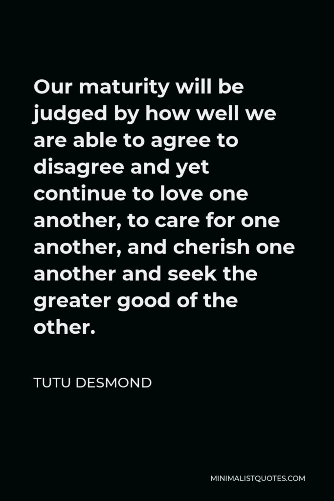 Tutu Desmond Quote - Our maturity will be judged by how well we are able to agree to disagree and yet continue to love one another, to care for one another, and cherish one another and seek the greater good of the other.