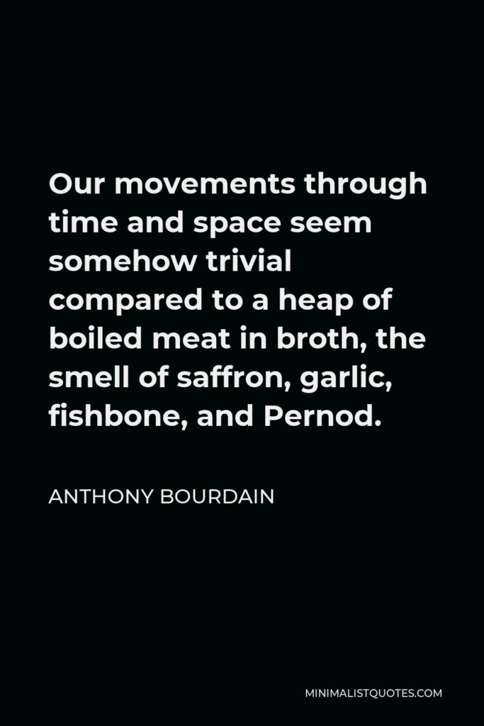 Anthony Bourdain Quote - Our movements through time and space seem somehow trivial compared to a heap of boiled meat in broth, the smell of saffron, garlic, fishbone, and Pernod.