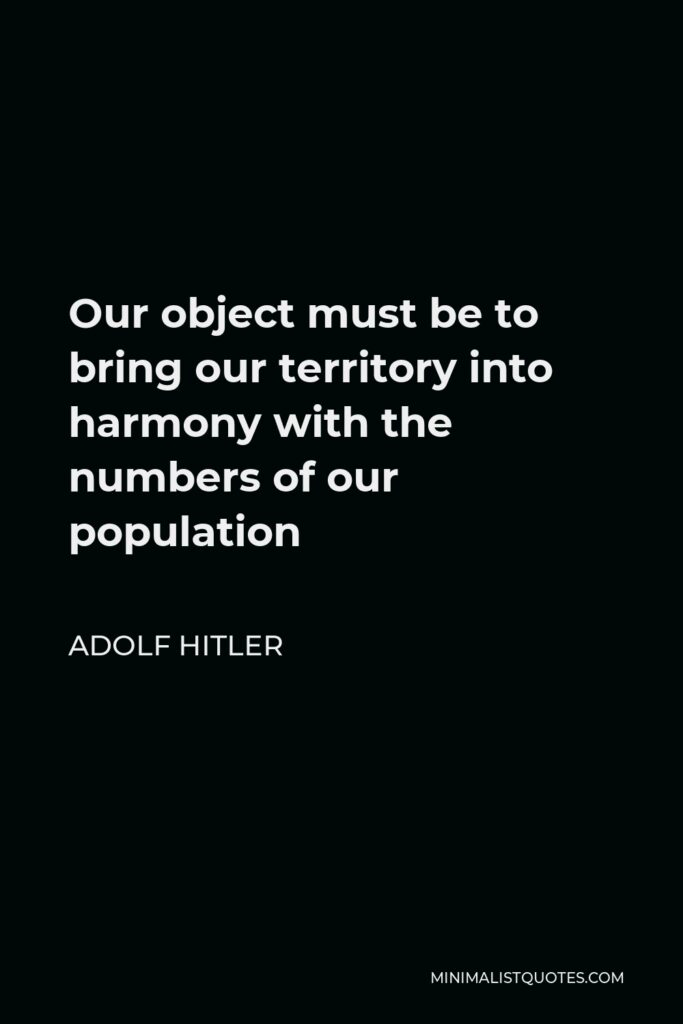 Adolf Hitler Quote - Our object must be to bring our territory into harmony with the numbers of our population