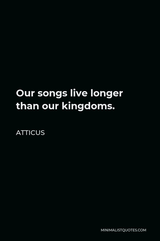 Atticus Quote - Our songs live longer than our kingdoms.