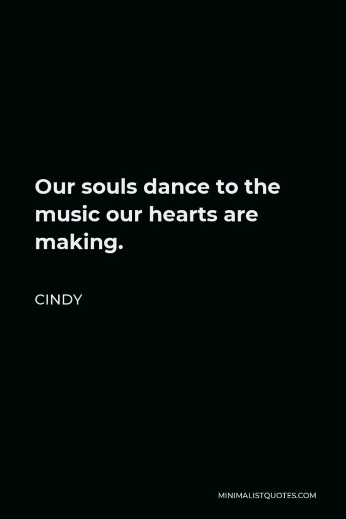 Cindy Quote - Our souls dance to the music our hearts are making.
