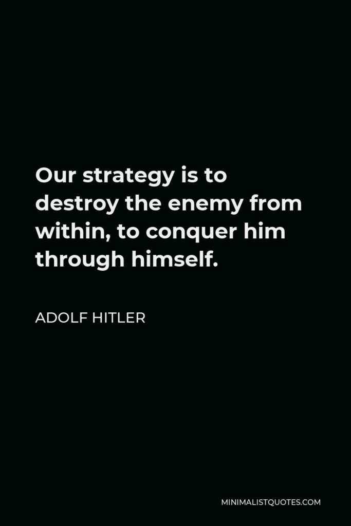 Adolf Hitler Quote - Our strategy is to destroy the enemy from within, to conquer him through himself.