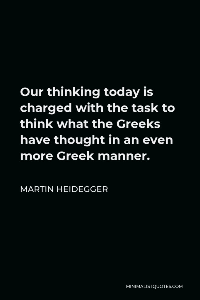 Martin Heidegger Quote - Our thinking today is charged with the task to think what the Greeks have thought in an even more Greek manner.