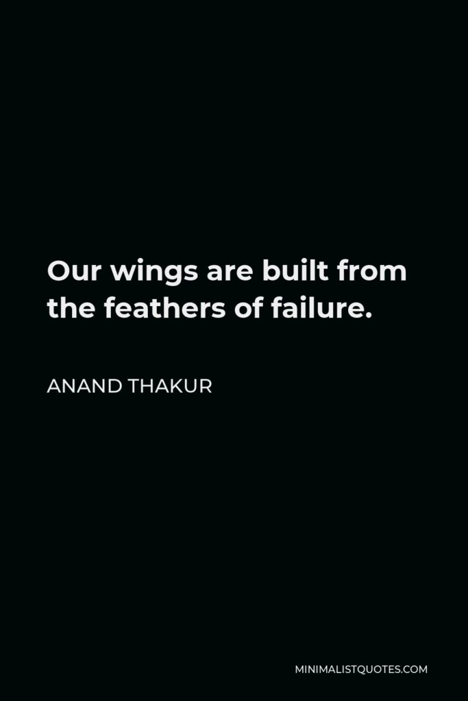 Anand Thakur Quote - Our wings are built from the feathers of failure.
