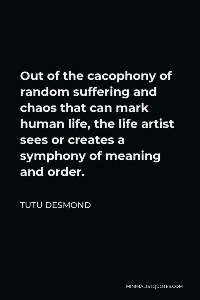 Tutu Desmond Quote - Out of the cacophony of random suffering and chaos that can mark human life, the life artist sees or creates a symphony of meaning and order.