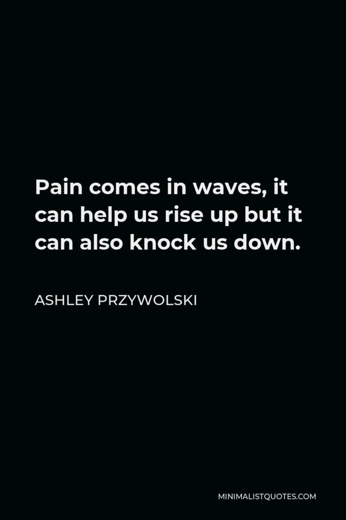 Ashley Przywolski Quote - Pain comes in waves, it can help us rise up but it can also knock us down.