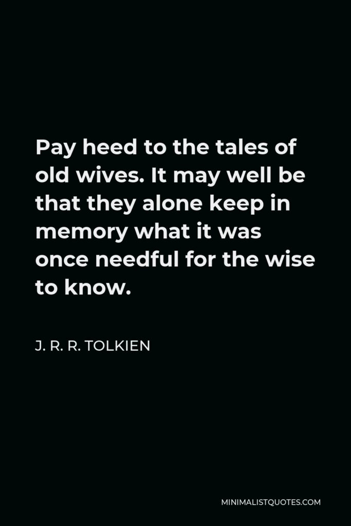 J. R. R. Tolkien Quote - Pay heed to the tales of old wives. It may well be that they alone keep in memory what it was once needful for the wise to know.