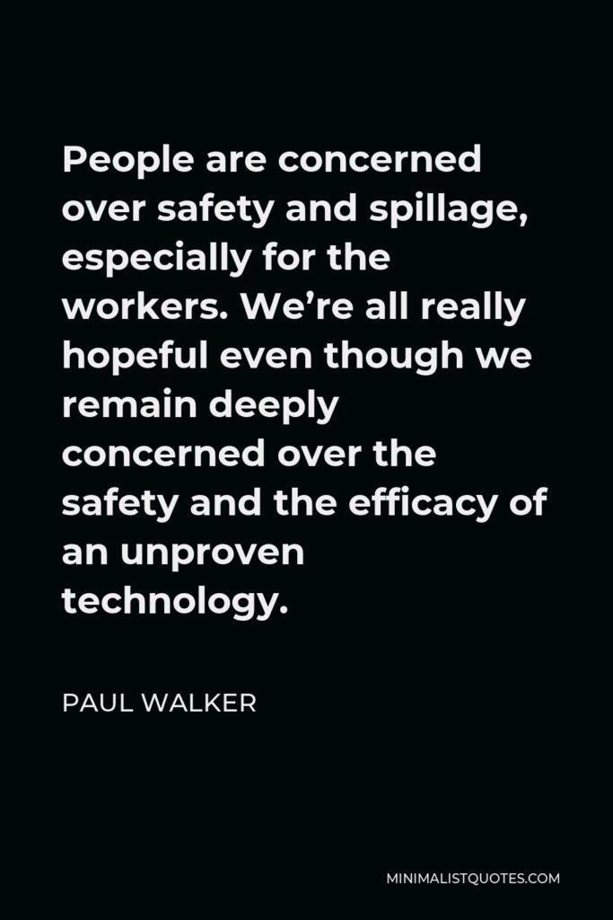 Paul Walker Quote - People are concerned over safety and spillage, especially for the workers. We're all really hopeful even though we remain deeply concerned over the safety and the efficacy of an unproven technology.