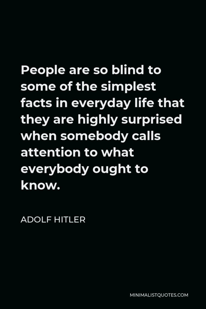 Adolf Hitler Quote - People are so blind to some of the simplest facts in everyday life that they are highly surprised when somebody calls attention to what everybody ought to know.