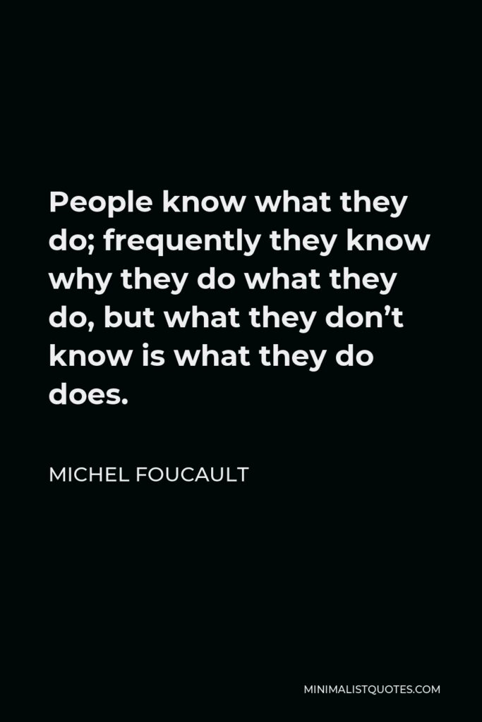 Michel Foucault Quote - People know what they do; frequently they know why they do what they do, but what they don't know is whatthey do does.