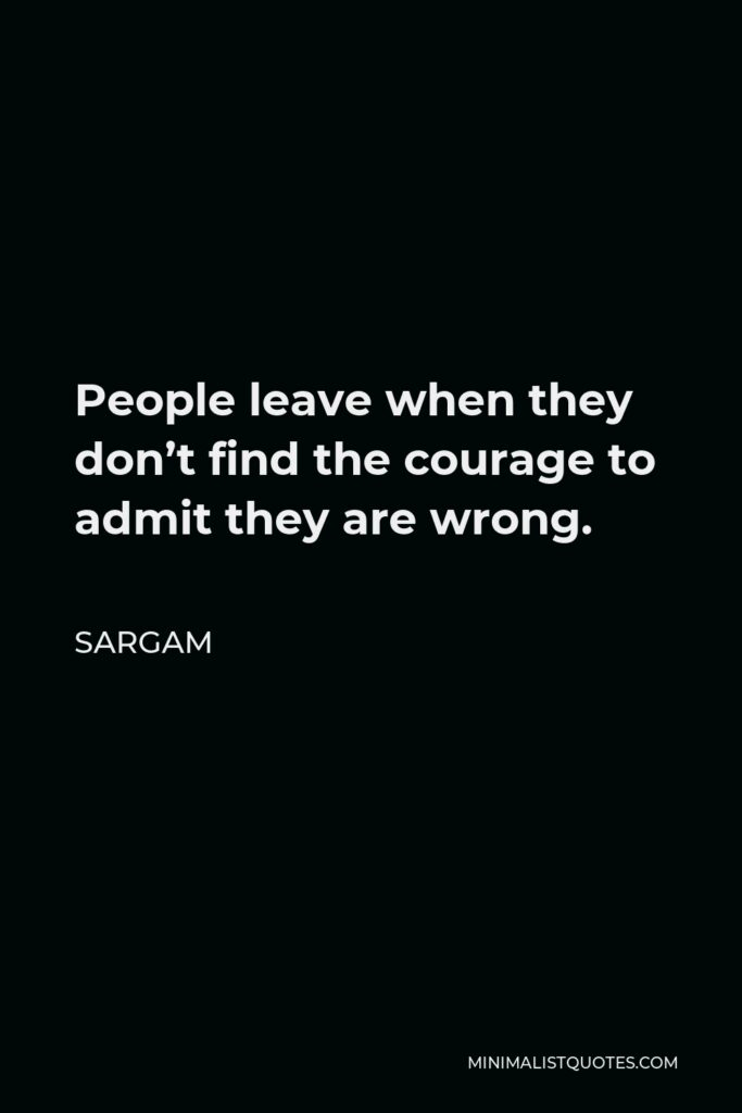 Sargam Quote - People leave when they don't find the courage to admit they are wrong.