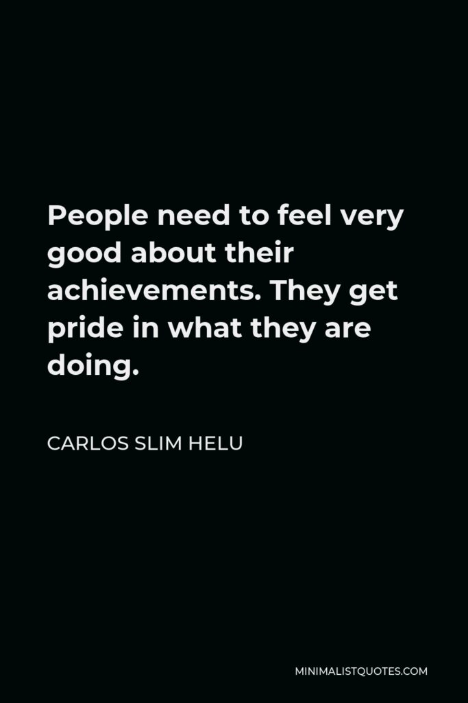 Carlos Slim Helu Quote - People need to feel very good about their achievements. They get pride in what they are doing.