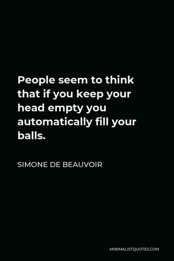 Simone de Beauvoir Quote - People seem to think that if you keep your head empty you automatically fill your balls.