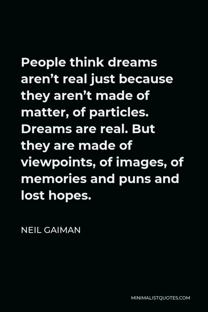 Neil Gaiman Quote - People think dreams aren't real just because they aren't made of matter, of particles. Dreams are real. But they are made of viewpoints, of images, of memories and puns and lost hopes.
