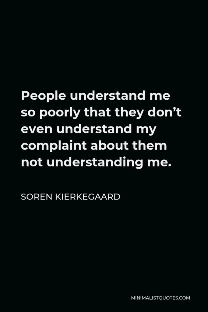 Soren Kierkegaard Quote - People understand me so poorly that they don't even understand my complaint about them not understanding me.