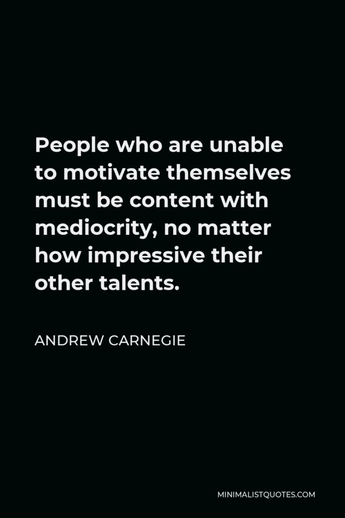 Andrew Carnegie Quote - People who are unable to motivate themselves must be content with mediocrity, no matter how impressive their other talents.
