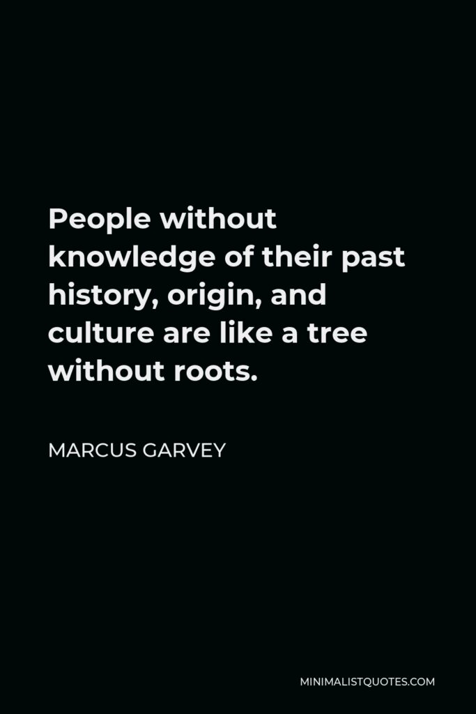 Marcus Garvey Quote - People without knowledge of their past history, origin, and culture are like a tree without roots.