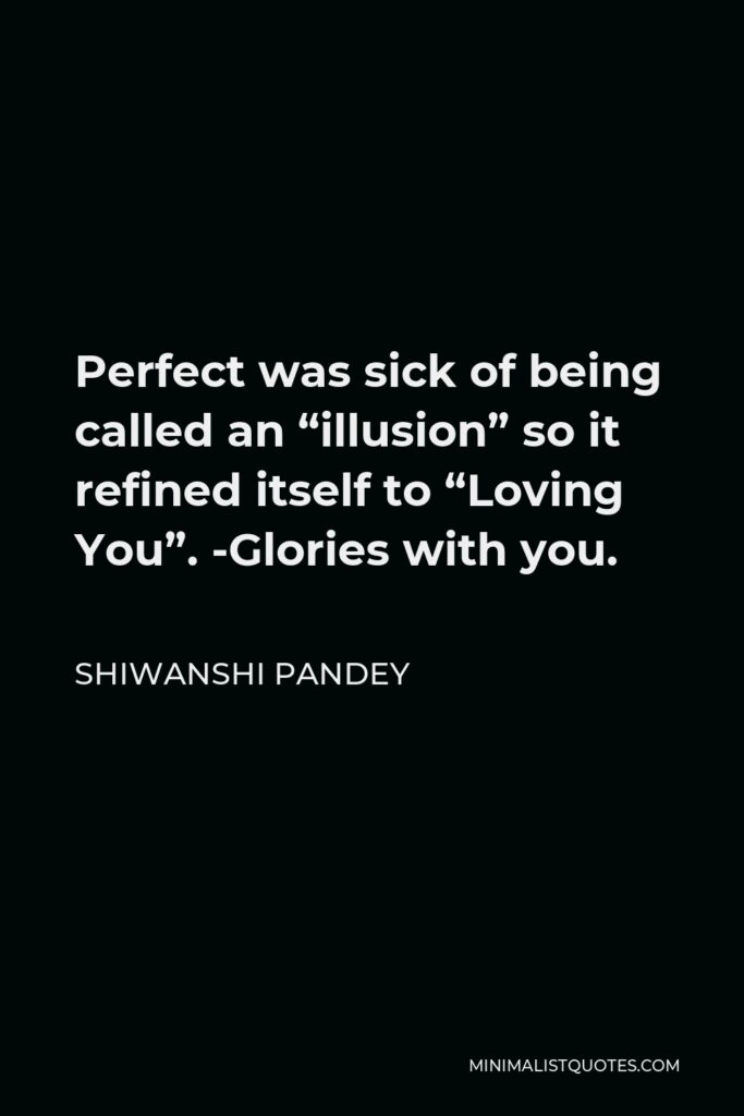 """Shiwanshi Pandey Quote - Perfect was sick of being called an """"illusion"""" so it refined itself to """"Loving You"""". -Glories with you."""