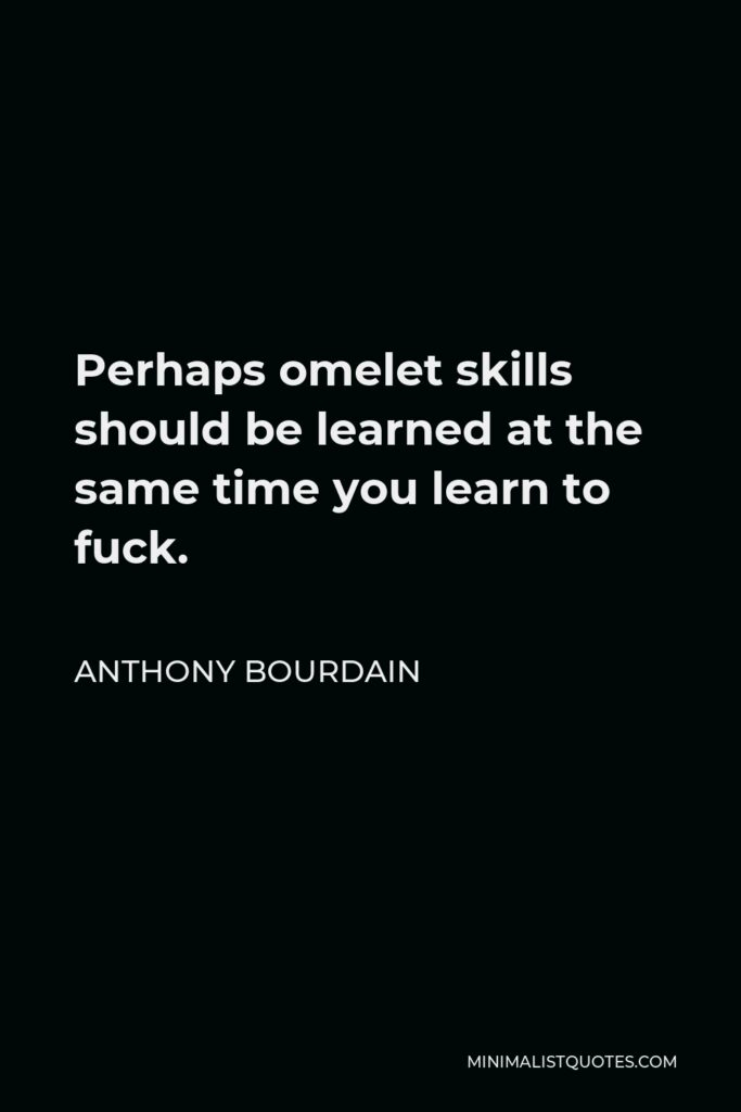 Anthony Bourdain Quote - Perhaps omelet skills should be learned at the same time you learn to fuck.