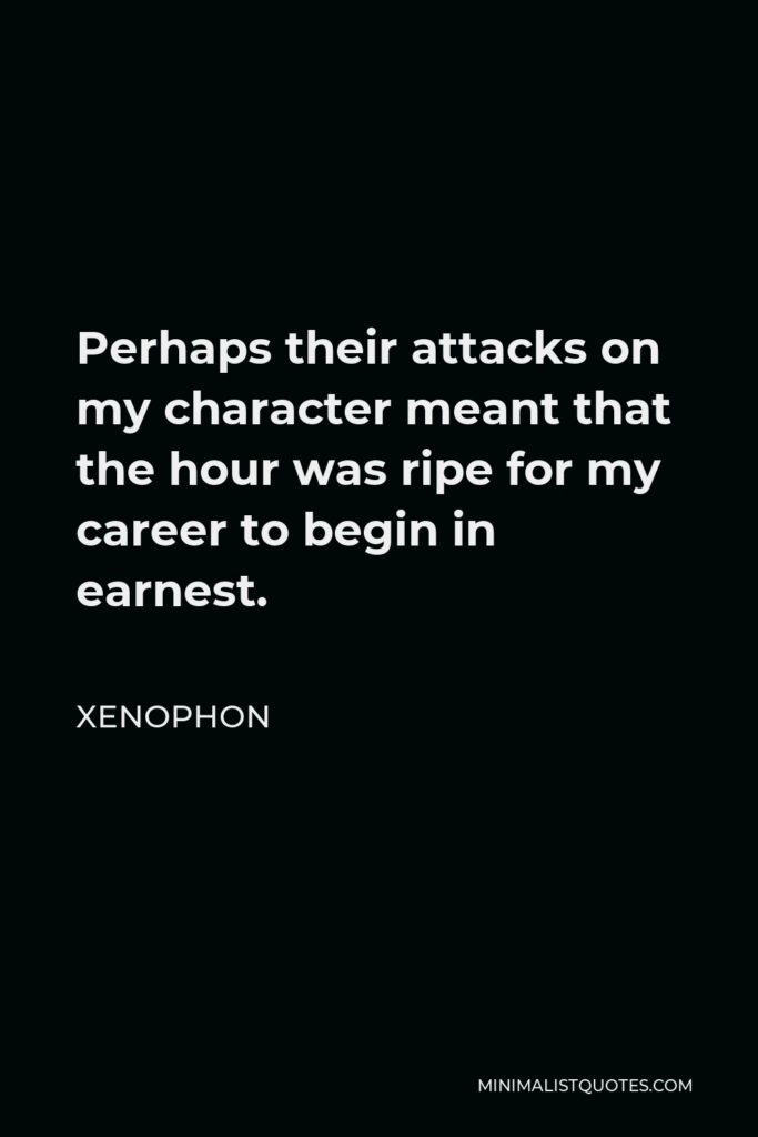 Xenophon Quote - Perhaps their attacks on my character meant that the hour was ripe for my career to begin in earnest.