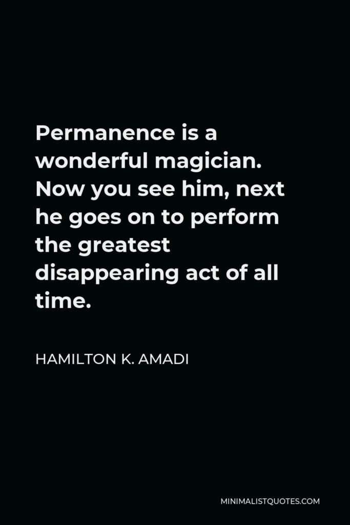 Hamilton K. Amadi Quote - Permanence is a wonderful magician. Now you see him, next he goes on to perform the greatest disappearing act of all time.