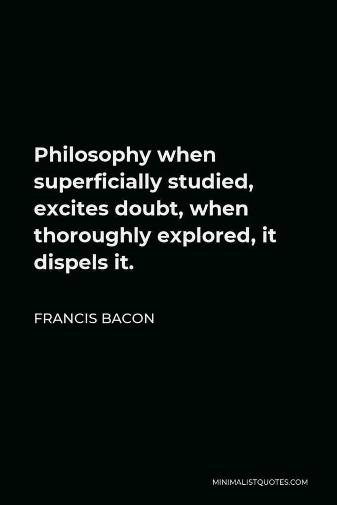 Francis Bacon Quote - Philosophy when superficially studied, excites doubt, when thoroughly explored, it dispels it.