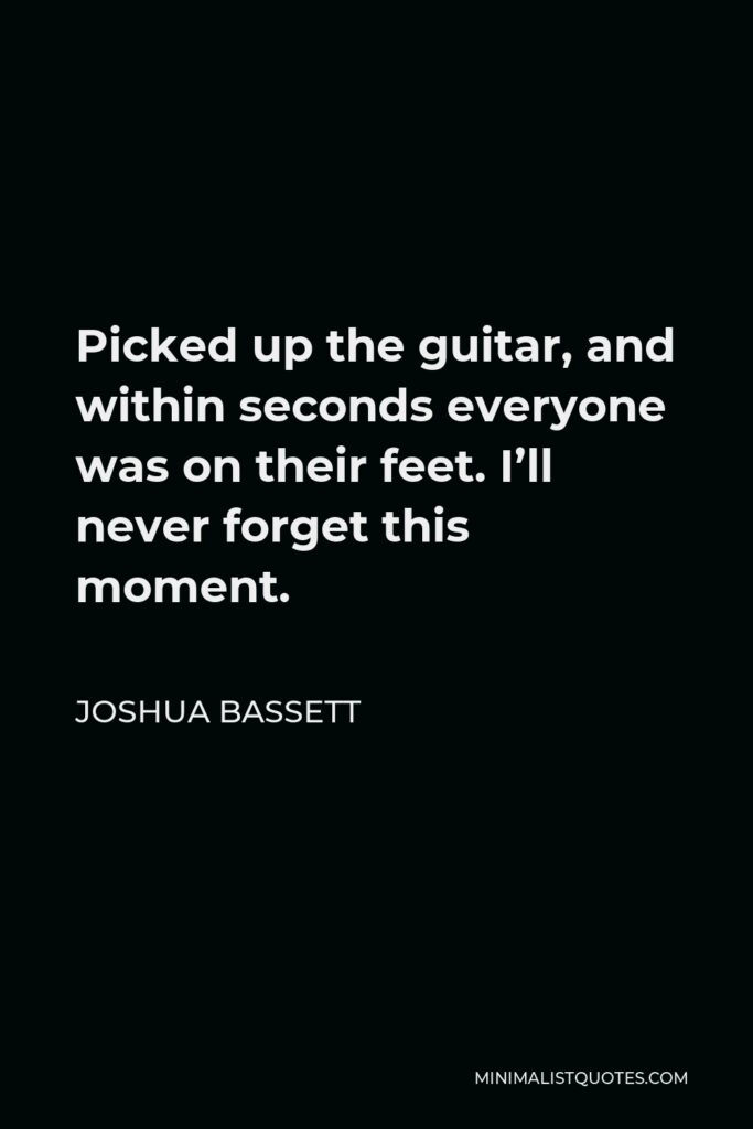 Joshua Bassett Quote - Picked up the guitar, and within seconds everyone was on their feet. I'll never forget this moment.