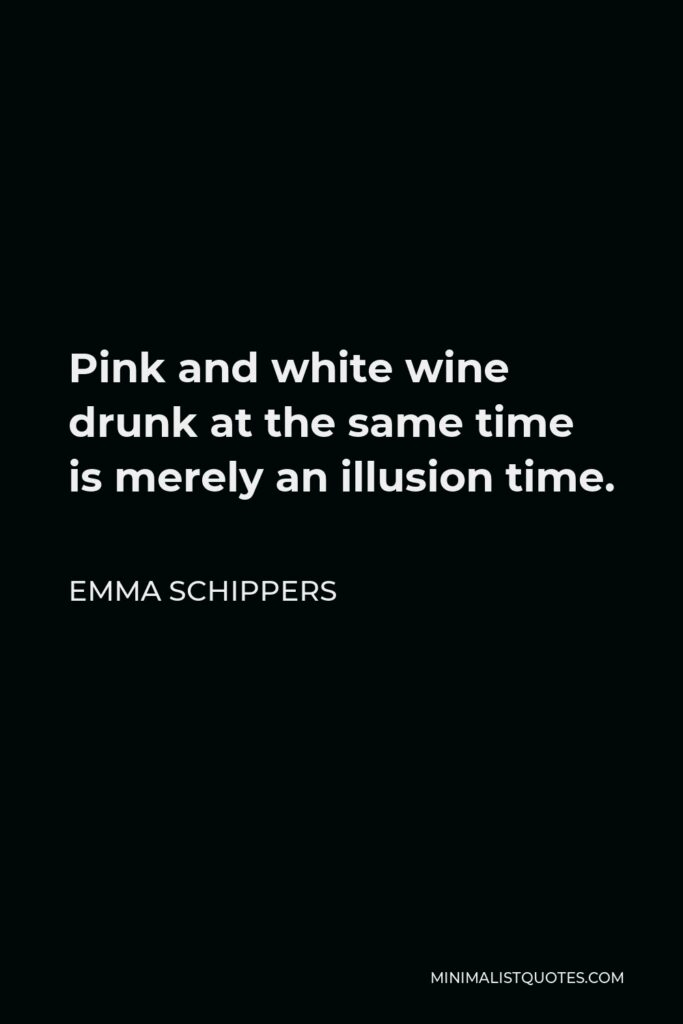 Emma Schippers Quote - Pink and white wine drunk at the same time is merely an illusion time.