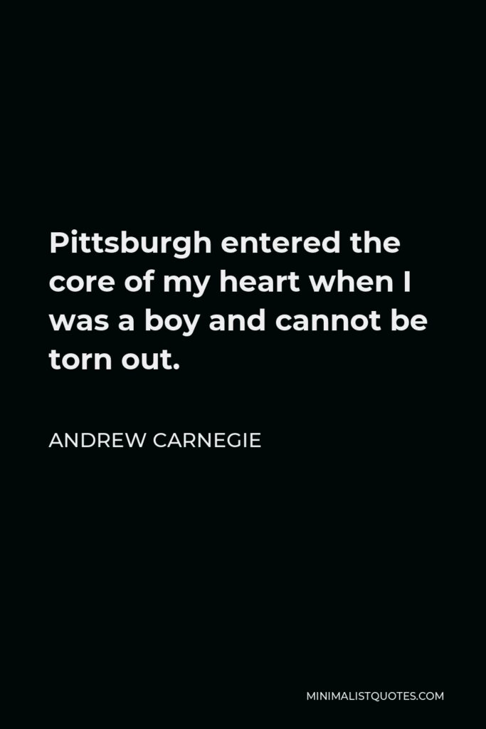 Andrew Carnegie Quote - Pittsburgh entered the core of my heart when I was a boy and cannot be torn out.