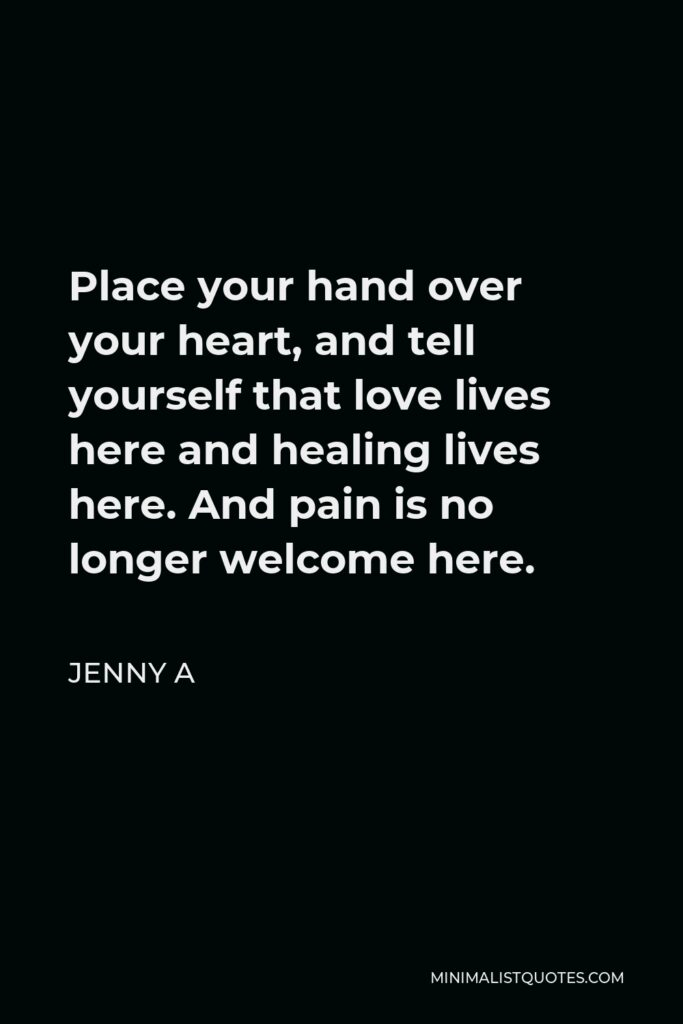Jenny A Quote - Place your hand over your heart, and tell yourself that love lives here and healing lives here. And pain is no longer welcome here.