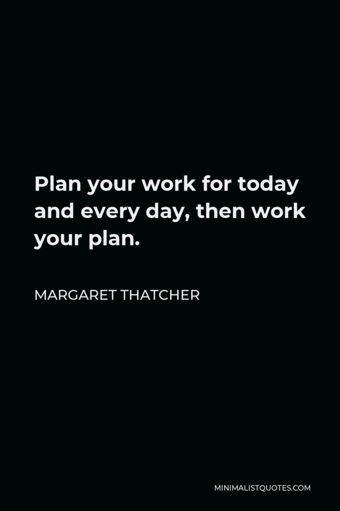 Margaret Thatcher Quote - Plan your work for today and every day, then work your plan.