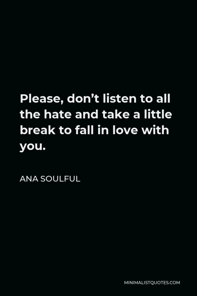 Ana Soulful Quote - Please, don't listen to all the hate and take a little break to fall in love with you.