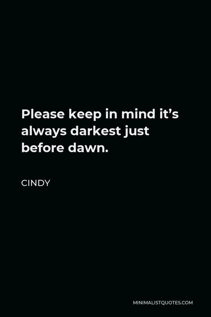 Cindy Quote - Please keep in mind it's always darkest just before dawn.