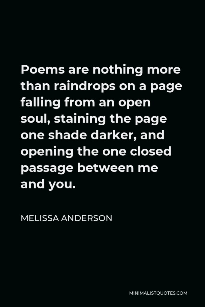 Melissa Anderson Quote - Poems are nothing more than raindrops on a page falling from an open soul, staining the page one shade darker, and opening the one closed passage between me and you.