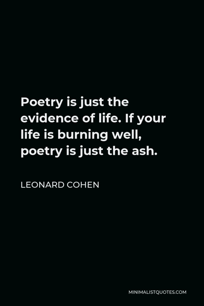Leonard Cohen Quote - Poetry is just the evidence of life. If your life is burning well, poetry is just the ash.