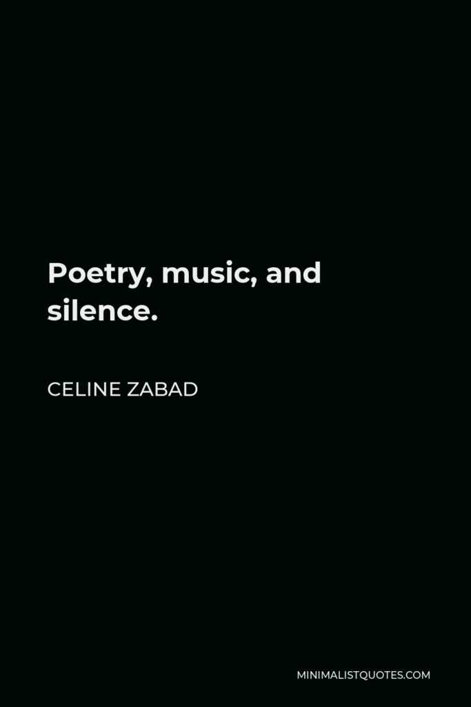 Celine Zabad Quote - Poetry, music, and silence.