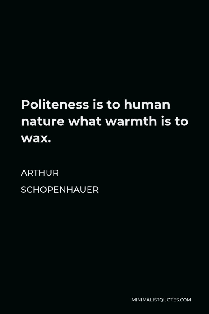 Arthur Schopenhauer Quote - Politeness is to human nature what warmth is to wax.