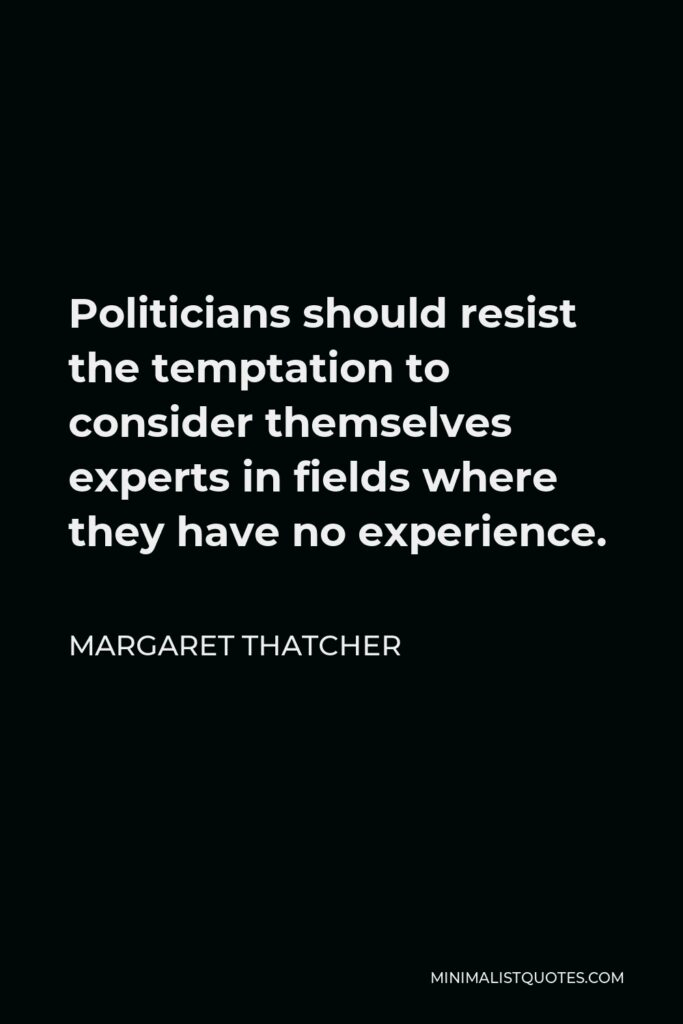 Margaret Thatcher Quote - Politicians should resist the temptation to consider themselves experts in fields where they have no experience.