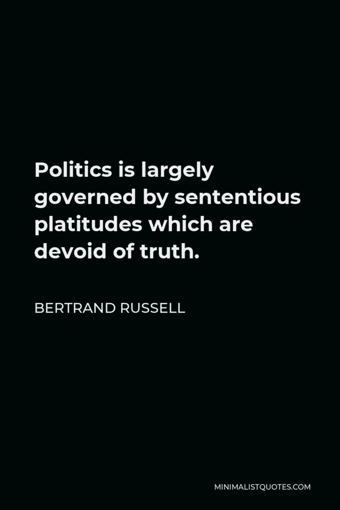 Bertrand Russell Quote - Politics is largely governed by sententious platitudes which are devoid of truth.