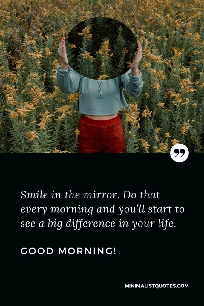 Positive good morning quote & message: Smile in the mirror. Do that every morning and you'll start to see a big difference in your life. Good Morning!