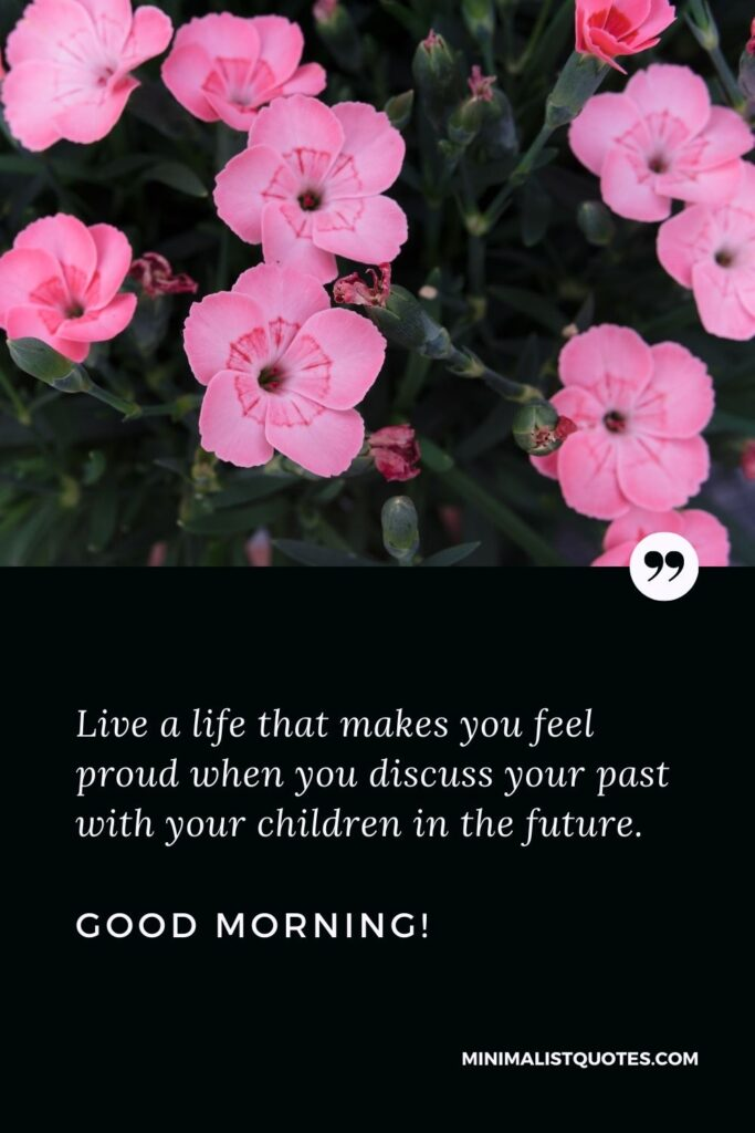 Positive Good Morning Quote & Message: Live a life that makes you feel proud when you discuss your past with your children in the future. Good Morning!