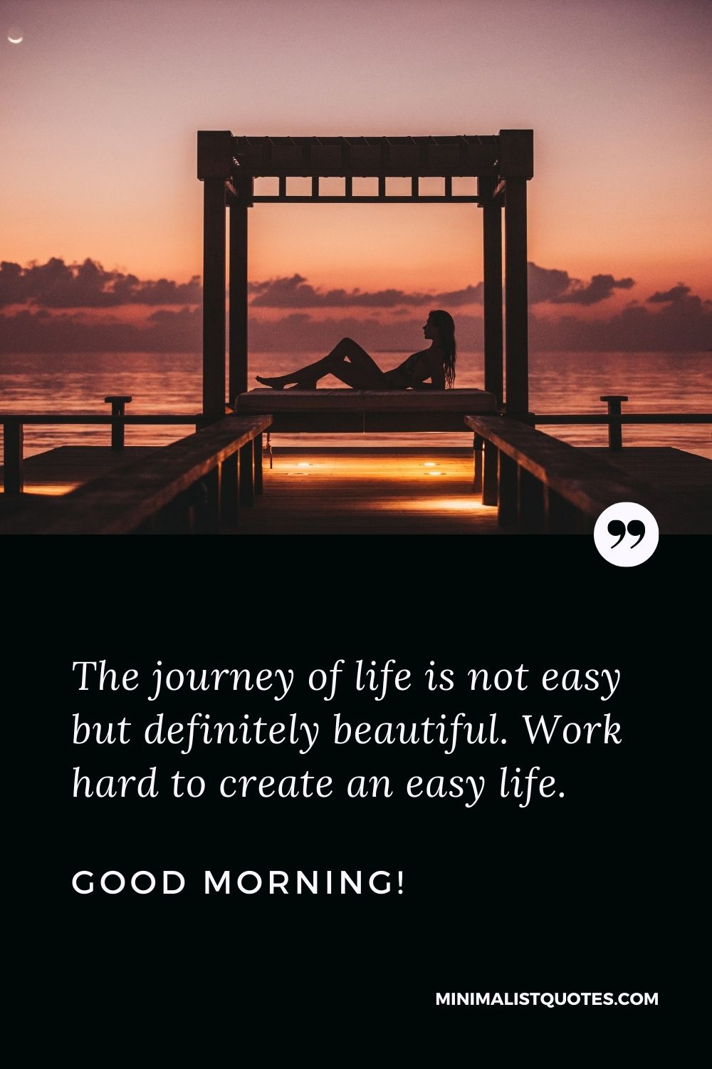 Positive Morning Quote: The journey of life is not easy but definitely beautiful. Work hard to create an easy life. Good Morning!