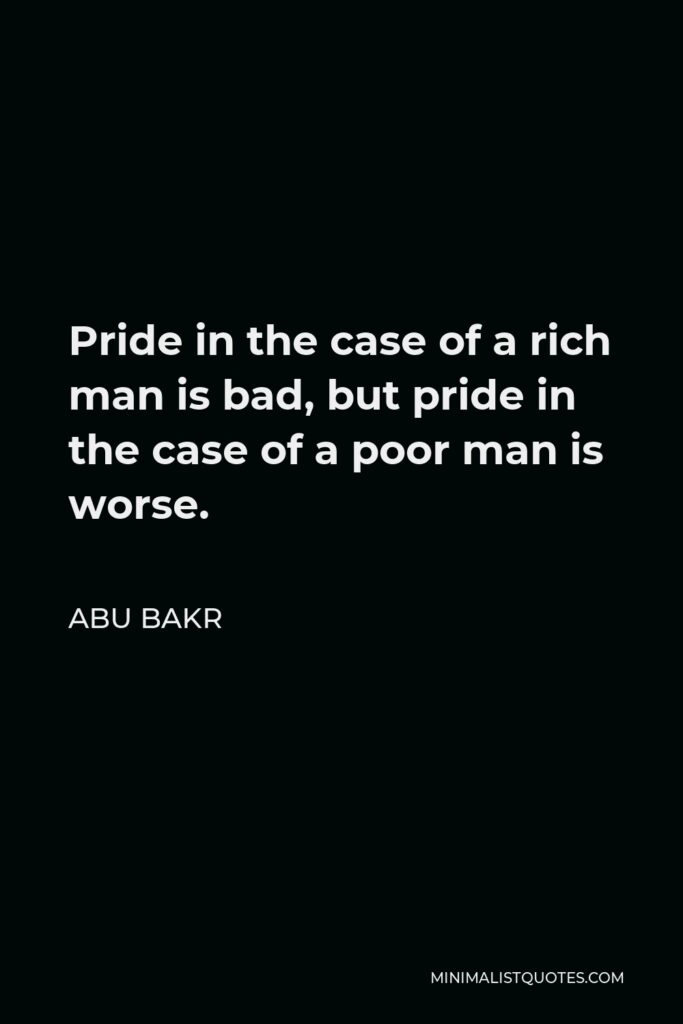 Abu Bakr Quote - Pride in the case of a rich man is bad, but pride in the case of a poor man is worse.